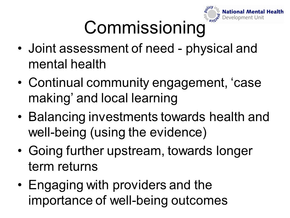 Commissioning Joint assessment of need - physical and mental health Continual community engagement, 'case making' and local learning Balancing investm