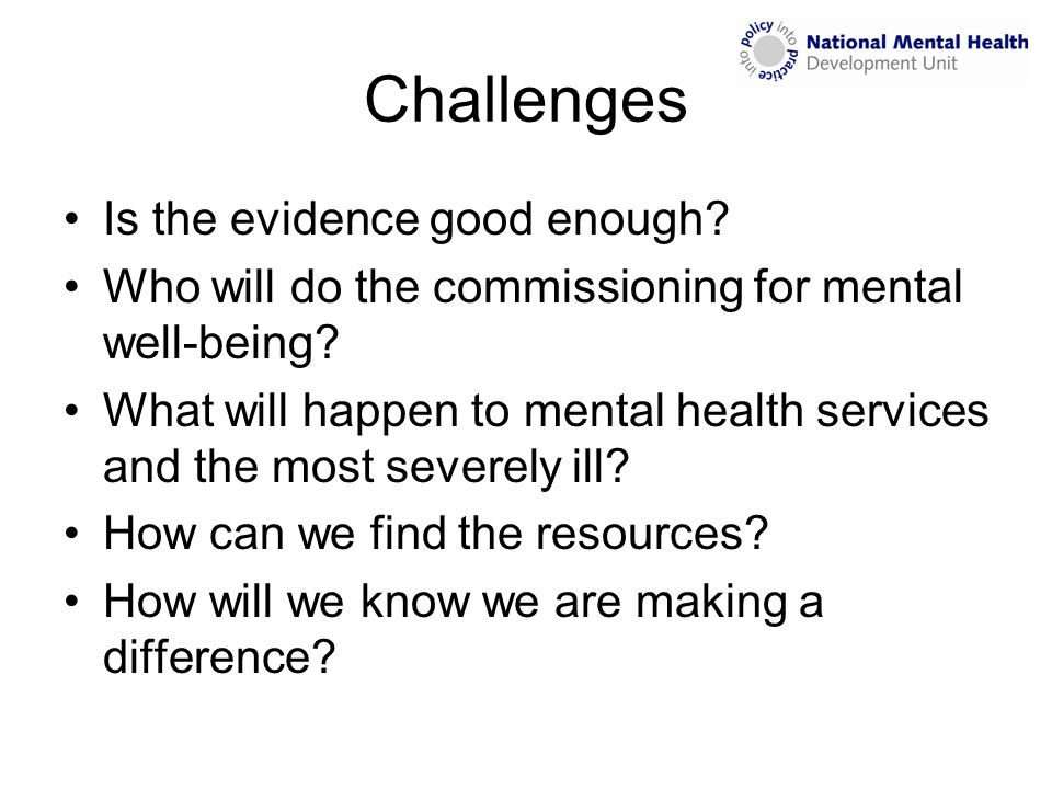 Challenges Is the evidence good enough? Who will do the commissioning for mental well-being? What will happen to mental health services and the most s