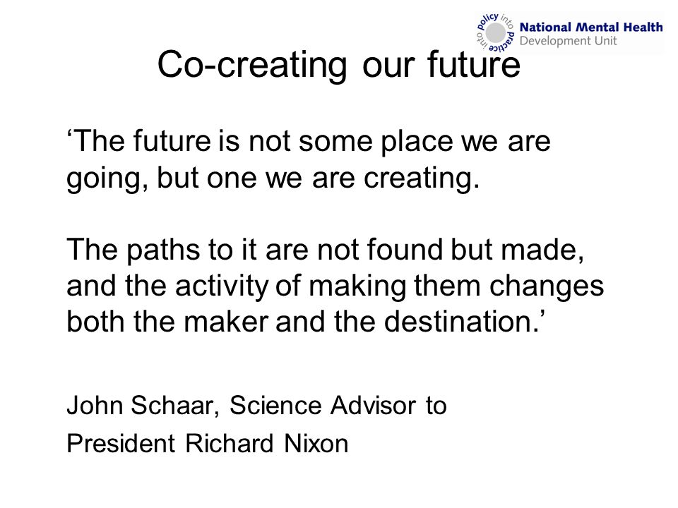 Co-creating our future 'The future is not some place we are going, but one we are creating. The paths to it are not found but made, and the activity o