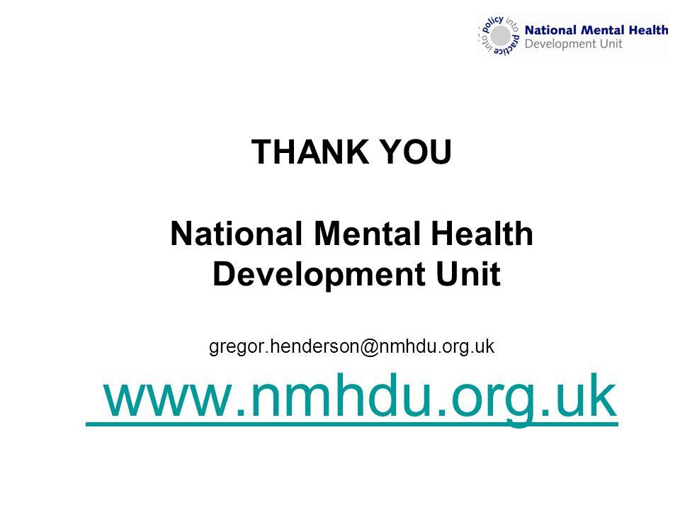 THANK YOU National Mental Health Development Unit gregor.henderson@nmhdu.org.uk www.nmhdu.org.uk www.nmhdu.org.uk