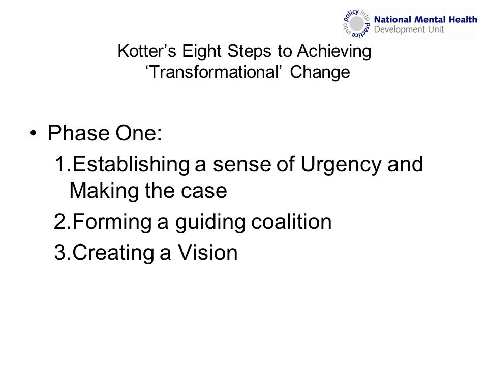 Kotter's Eight Steps to Achieving 'Transformational' Change Phase One: 1.Establishing a sense of Urgency and Making the case 2.Forming a guiding coalition 3.Creating a Vision