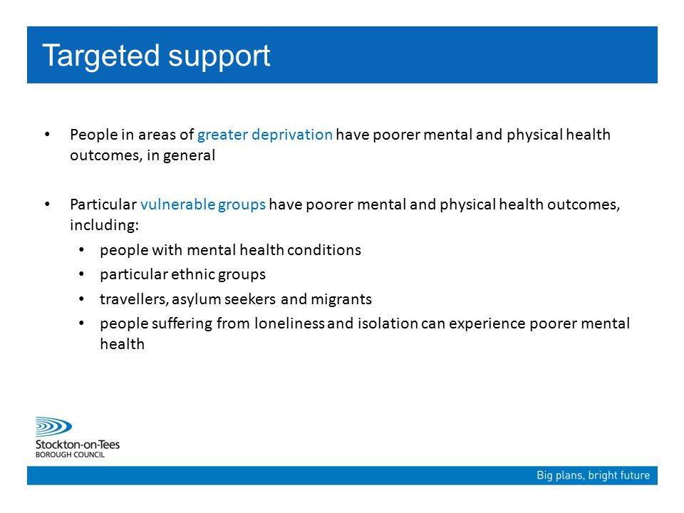 People in areas of greater deprivation have poorer mental and physical health outcomes, in general Particular vulnerable groups have poorer mental and physical health outcomes, including: people with mental health conditions particular ethnic groups travellers, asylum seekers and migrants people suffering from loneliness and isolation can experience poorer mental health Targeted support