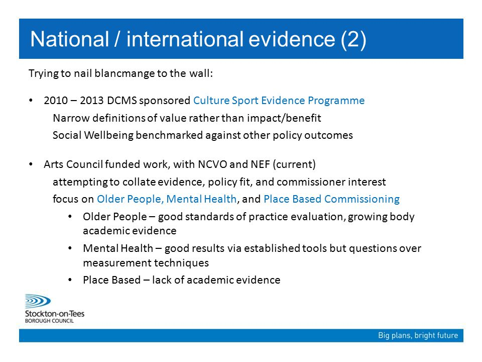Trying to nail blancmange to the wall: 2010 – 2013 DCMS sponsored Culture Sport Evidence Programme Narrow definitions of value rather than impact/benefit Social Wellbeing benchmarked against other policy outcomes Arts Council funded work, with NCVO and NEF (current) attempting to collate evidence, policy fit, and commissioner interest focus on Older People, Mental Health, and Place Based Commissioning Older People – good standards of practice evaluation, growing body academic evidence Mental Health – good results via established tools but questions over measurement techniques Place Based – lack of academic evidence National / international evidence (2)