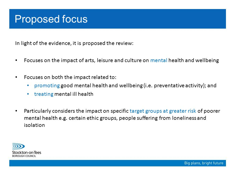 In light of the evidence, it is proposed the review: Focuses on the impact of arts, leisure and culture on mental health and wellbeing Focuses on both the impact related to: promoting good mental health and wellbeing (i.e.