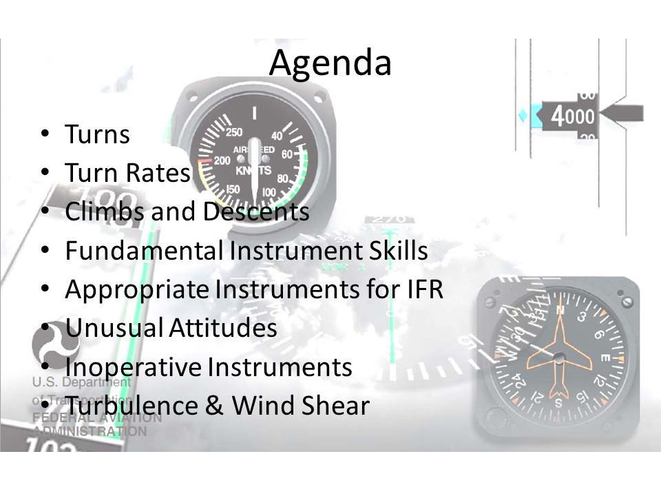 Agenda Turns Turn Rates Climbs and Descents Fundamental Instrument Skills Appropriate Instruments for IFR Unusual Attitudes Inoperative Instruments Tu