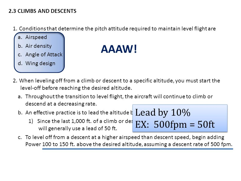 2.3 CLIMBS AND DESCENTS 1.Conditions that determine the pitch attitude required to maintain level flight are a.Airspeed b.Air density c.Angle of Attack d.Wing design 2.When leveling off from a climb or descent to a specific altitude, you must start the level-off before reaching the desired altitude.