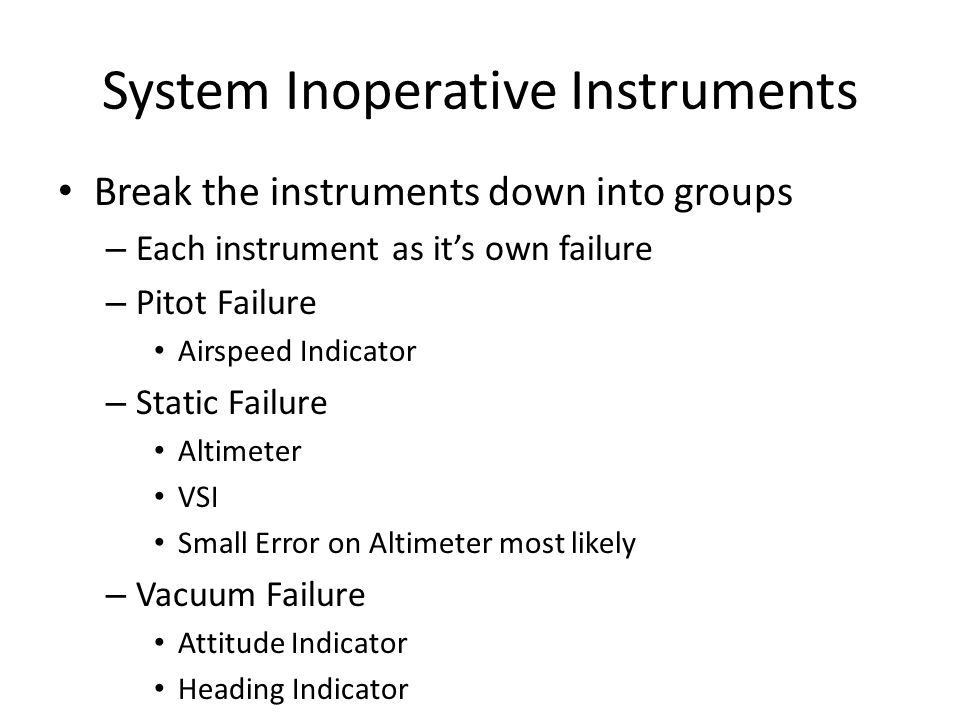 System Inoperative Instruments Break the instruments down into groups – Each instrument as it's own failure – Pitot Failure Airspeed Indicator – Stati