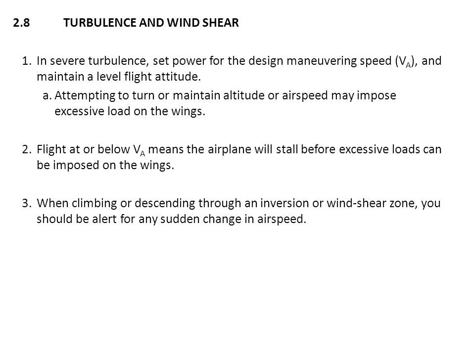 2.8 TURBULENCE AND WIND SHEAR 1.In severe turbulence, set power for the design maneuvering speed (V A ), and maintain a level flight attitude. a.Attem
