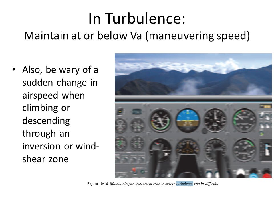 In Turbulence: Maintain at or below Va (maneuvering speed) Also, be wary of a sudden change in airspeed when climbing or descending through an inversion or wind- shear zone