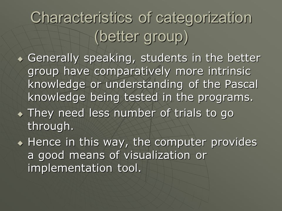 Characteristics of categorization (better group)  Generally speaking, students in the better group have comparatively more intrinsic knowledge or understanding of the Pascal knowledge being tested in the programs.