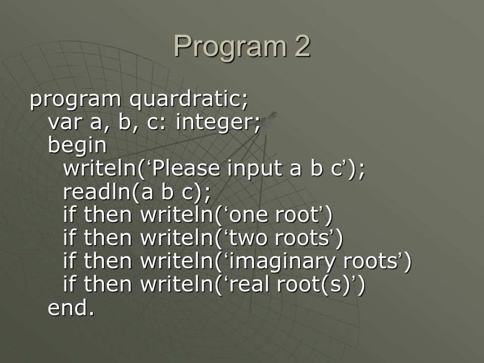 Program 2 program quardratic; var a, b, c: integer; begin writeln( ' Please input a b c ' ); readln(a b c); if then writeln( ' one root ' ) if then writeln( ' two roots ' ) if then writeln( ' imaginary roots ' ) if then writeln( ' real root(s) ' ) end.