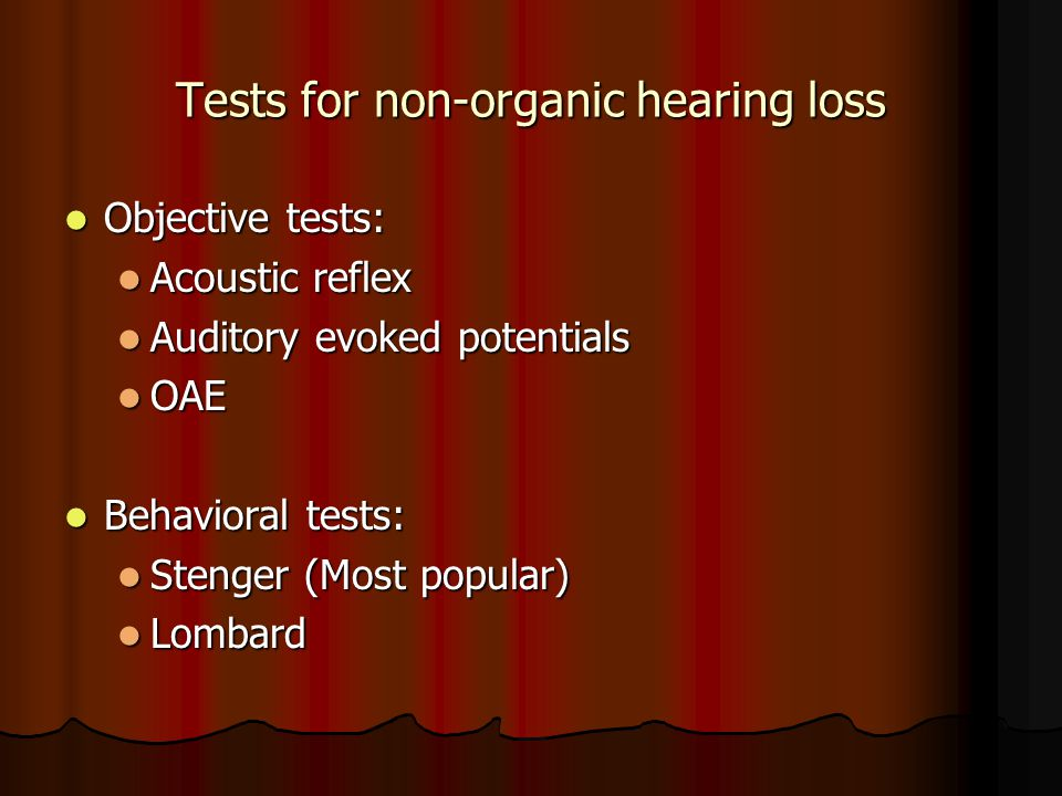 Tests for non-organic hearing loss Objective tests: Objective tests: Acoustic reflex Acoustic reflex Auditory evoked potentials Auditory evoked potentials OAE OAE Behavioral tests: Behavioral tests: Stenger (Most popular) Stenger (Most popular) Lombard Lombard
