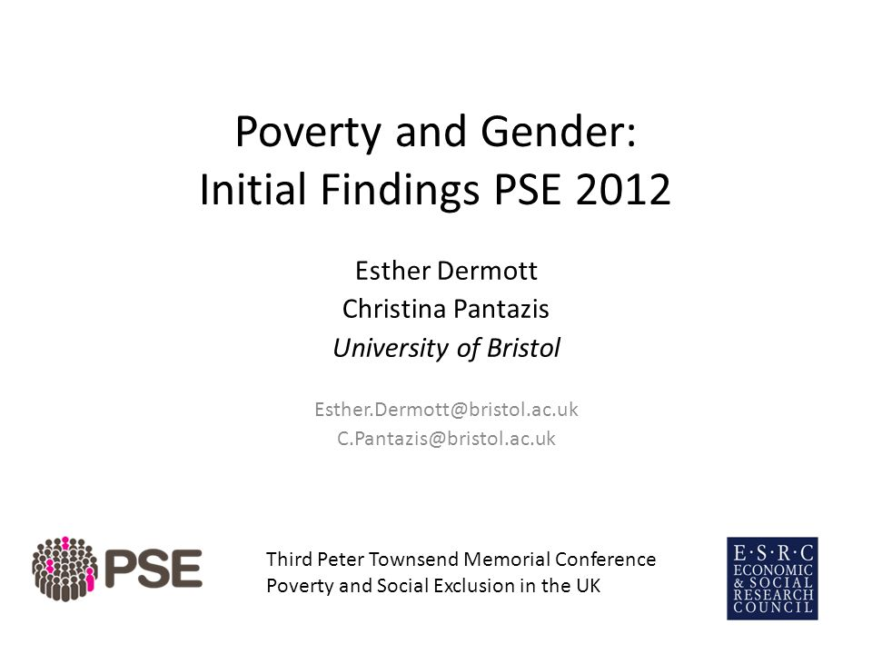 Poverty and Gender: Initial Findings PSE 2012 Esther Dermott Christina Pantazis University of Bristol Esther.Dermott@bristol.ac.uk C.Pantazis@bristol.ac.uk Third Peter Townsend Memorial Conference Poverty and Social Exclusion in the UK