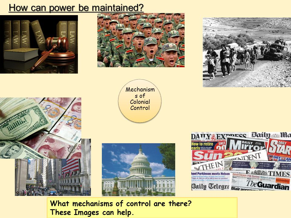 What mechanisms of control are there? These Images can help. How can power be maintained? Mechanism s of Colonial Control
