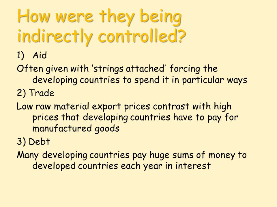 How were they being indirectly controlled? 1)Aid Often given with 'strings attached' forcing the developing countries to spend it in particular ways 2