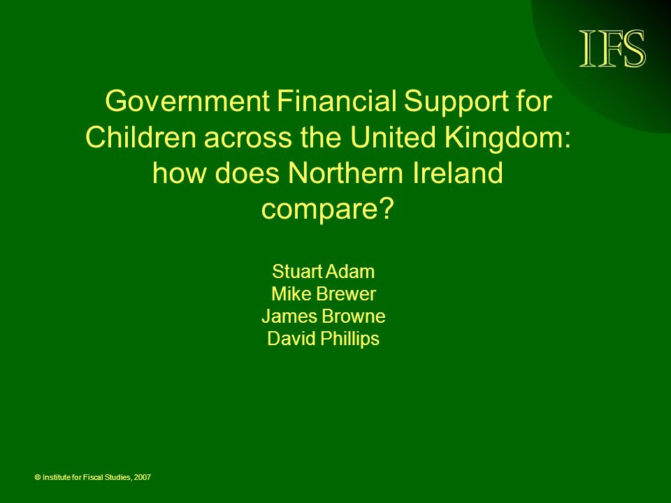© Institute for Fiscal Studies, 2007 Government Financial Support for Children across the United Kingdom: how does Northern Ireland compare.