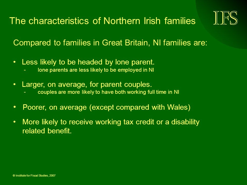 © Institute for Fiscal Studies, 2007 The characteristics of Northern Irish families Compared to families in Great Britain, NI families are: Less likely to be headed by lone parent.