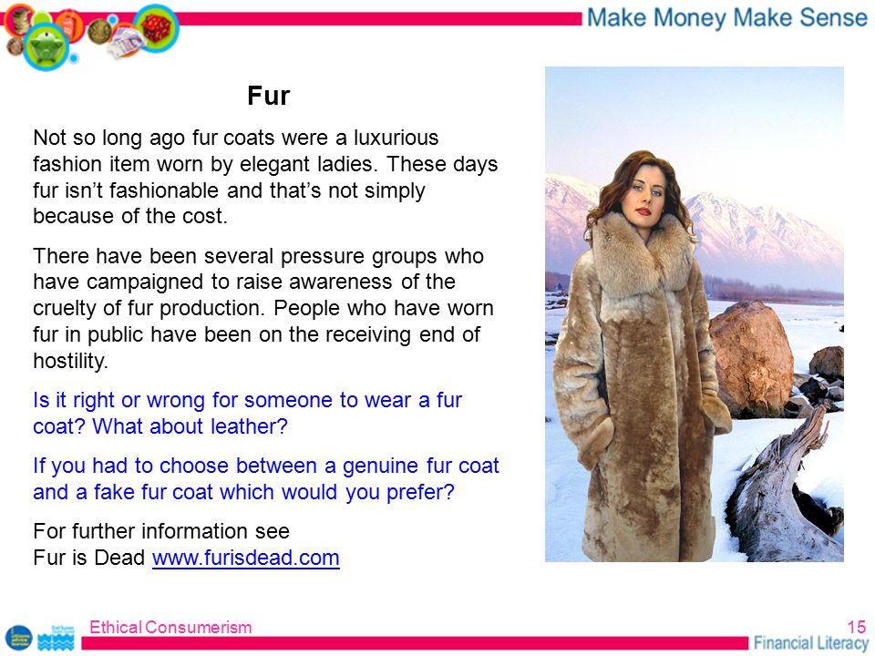 Ethical Consumerism15 Fur Not so long ago fur coats were a luxurious fashion item worn by elegant ladies.