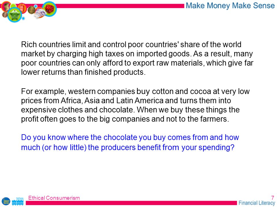 Ethical Consumerism7 Rich countries limit and control poor countries share of the world market by charging high taxes on imported goods.
