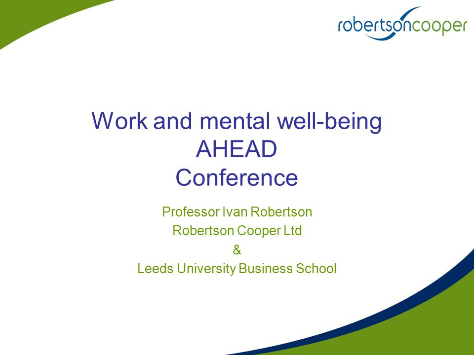 Work and mental well-being AHEAD Conference Professor Ivan Robertson Robertson Cooper Ltd & Leeds University Business School