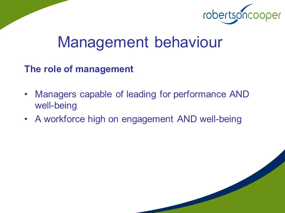 Management behaviour The role of management Managers capable of leading for performance AND well-being A workforce high on engagement AND well-being