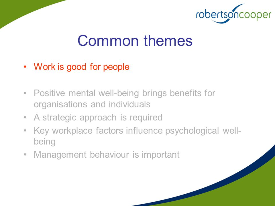 Common themes Work is good for people Positive mental well-being brings benefits for organisations and individuals A strategic approach is required Ke