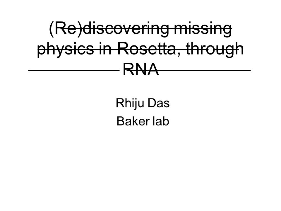 (Re)discovering missing physics in Rosetta, through RNA Rhiju Das Baker lab