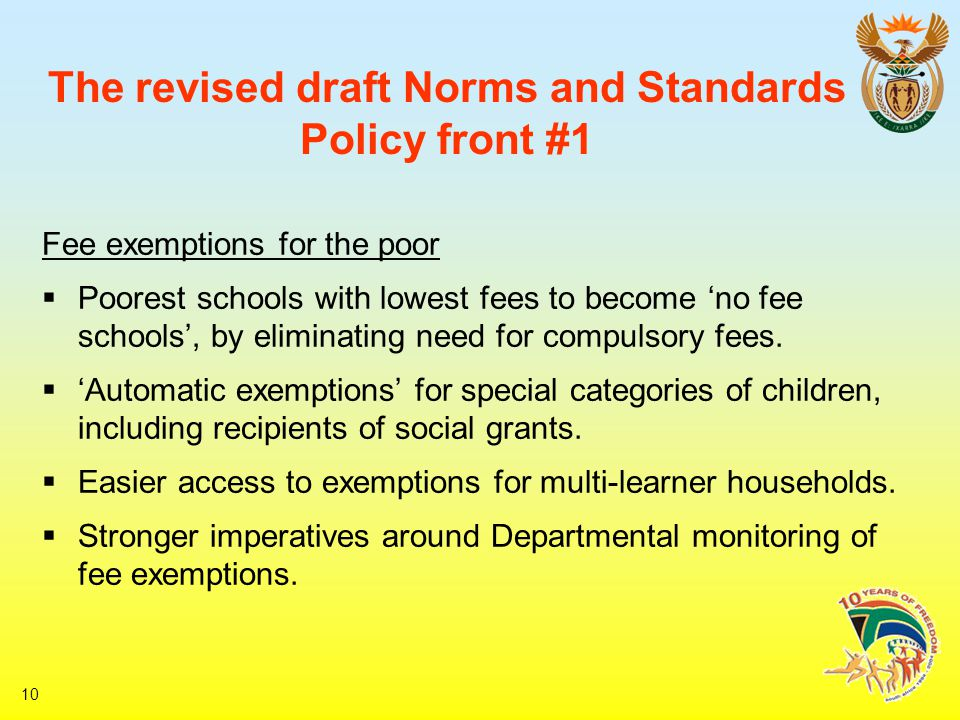10 The revised draft Norms and Standards Policy front #1 Fee exemptions for the poor  Poorest schools with lowest fees to become 'no fee schools', by eliminating need for compulsory fees.