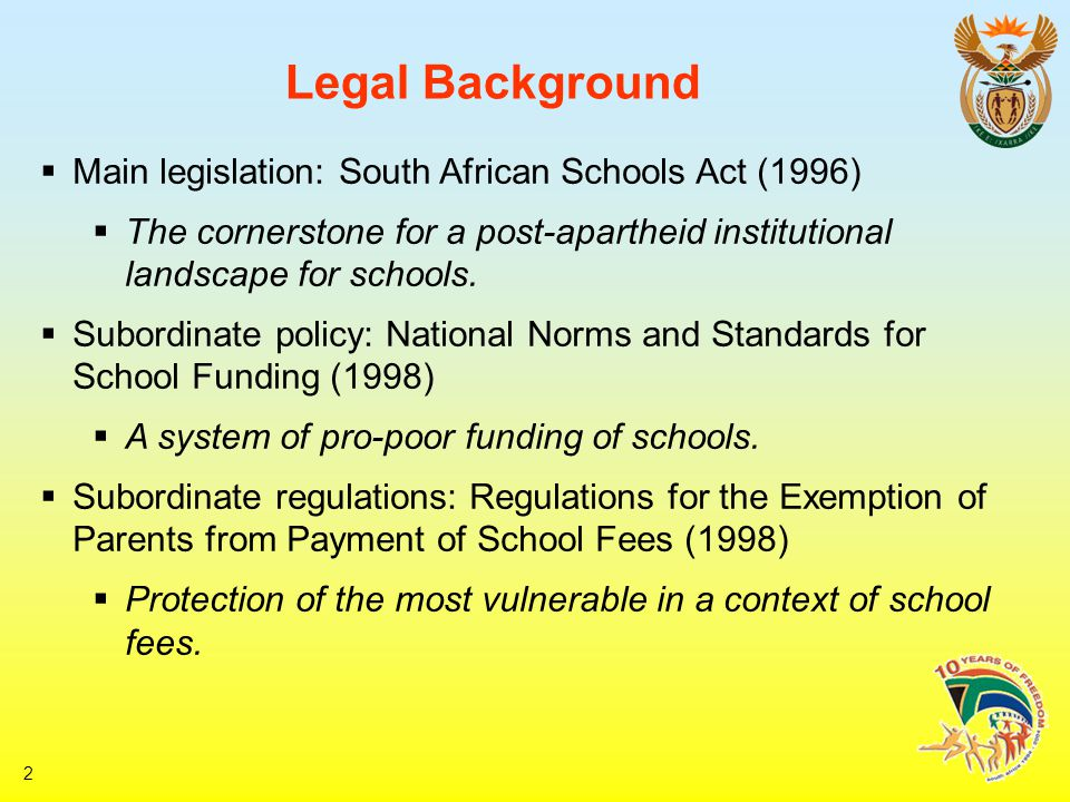 2 Legal Background  Main legislation: South African Schools Act (1996)  The cornerstone for a post-apartheid institutional landscape for schools.