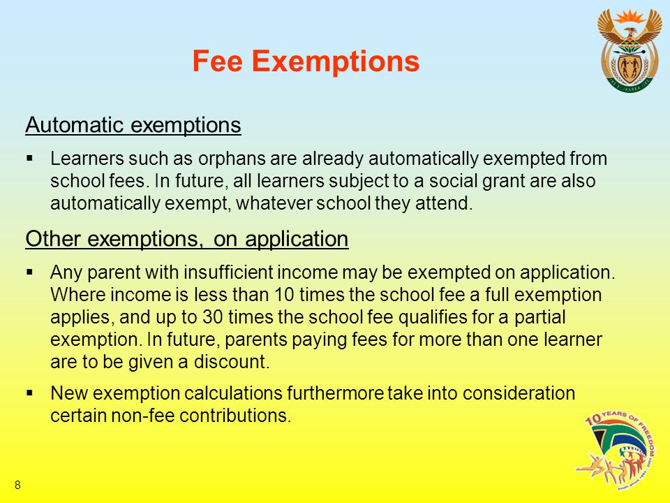 8 Fee Exemptions Automatic exemptions  Learners such as orphans are already automatically exempted from school fees.