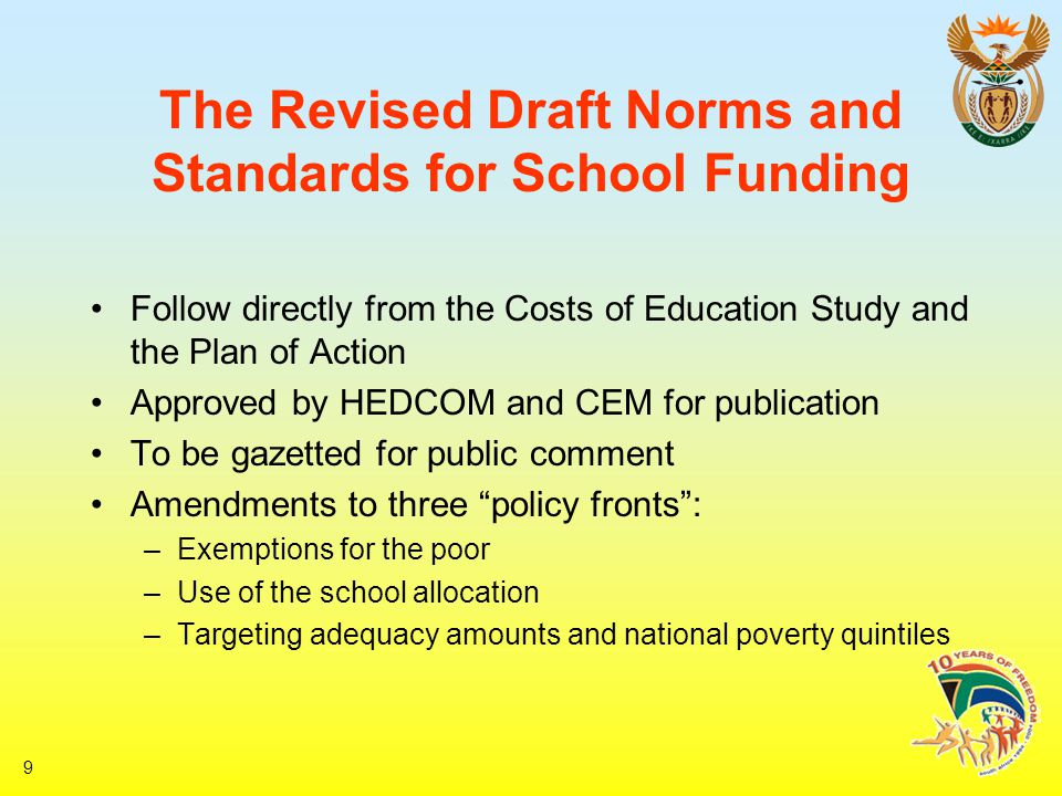 9 The Revised Draft Norms and Standards for School Funding Follow directly from the Costs of Education Study and the Plan of Action Approved by HEDCOM and CEM for publication To be gazetted for public comment Amendments to three policy fronts : –Exemptions for the poor –Use of the school allocation –Targeting adequacy amounts and national poverty quintiles