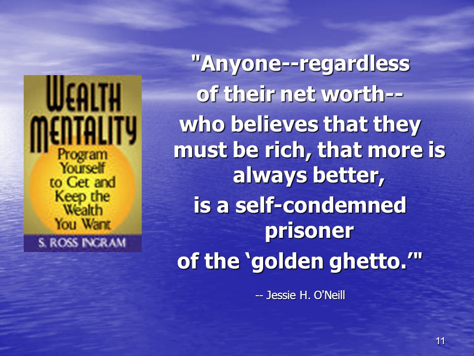 11 Anyone--regardless of their net worth-- who believes that they must be rich, that more is always better, is a self-condemned prisoner of the 'golden ghetto.' -- Jessie H.