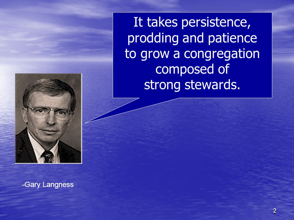 2 -Gary Langness It takes persistence, prodding and patience to grow a congregation composed of strong stewards.
