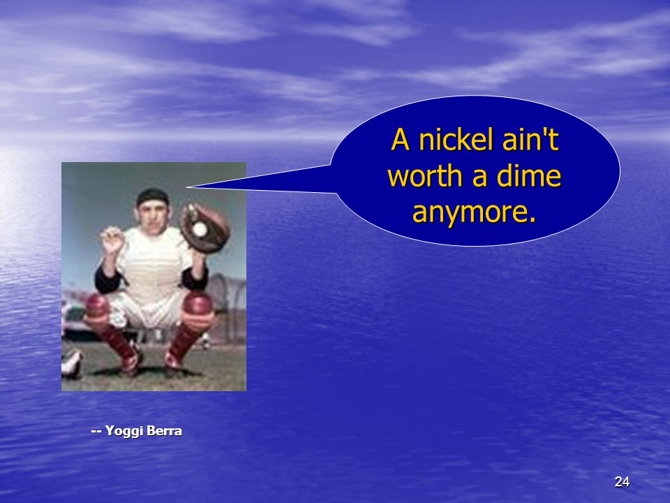 24 -- Yoggi Berra A nickel ain t worth a dime anymore.