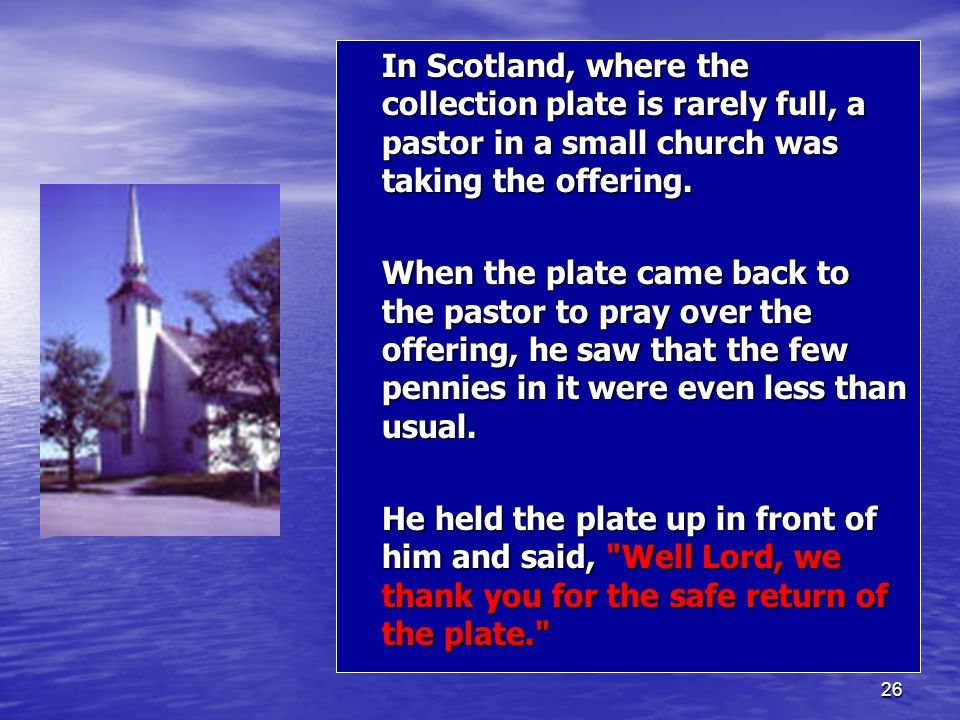26 In Scotland, where the collection plate is rarely full, a pastor in a small church was taking the offering.