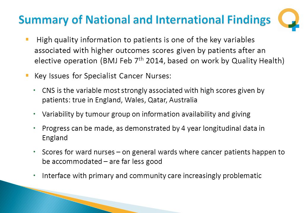  High quality information to patients is one of the key variables associated with higher outcomes scores given by patients after an elective operation (BMJ Feb 7 th 2014, based on work by Quality Health)  Key Issues for Specialist Cancer Nurses:  CNS is the variable most strongly associated with high scores given by patients: true in England, Wales, Qatar, Australia  Variability by tumour group on information availability and giving  Progress can be made, as demonstrated by 4 year longitudinal data in England  Scores for ward nurses – on general wards where cancer patients happen to be accommodated – are far less good  Interface with primary and community care increasingly problematic