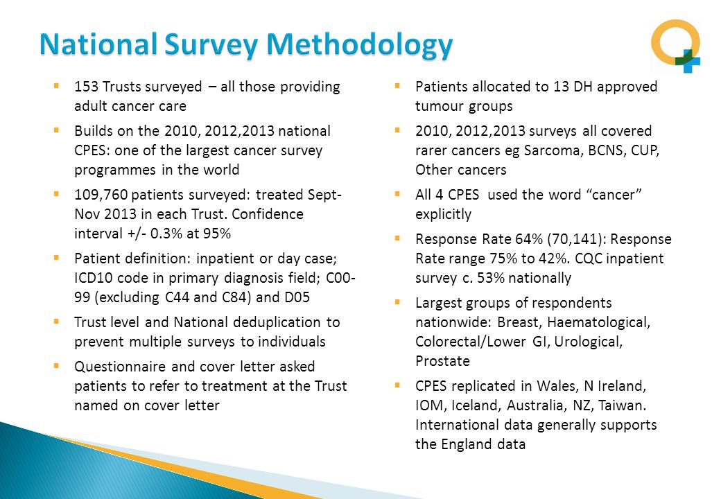  153 Trusts surveyed – all those providing adult cancer care  Builds on the 2010, 2012,2013 national CPES: one of the largest cancer survey programmes in the world  109,760 patients surveyed: treated Sept- Nov 2013 in each Trust.