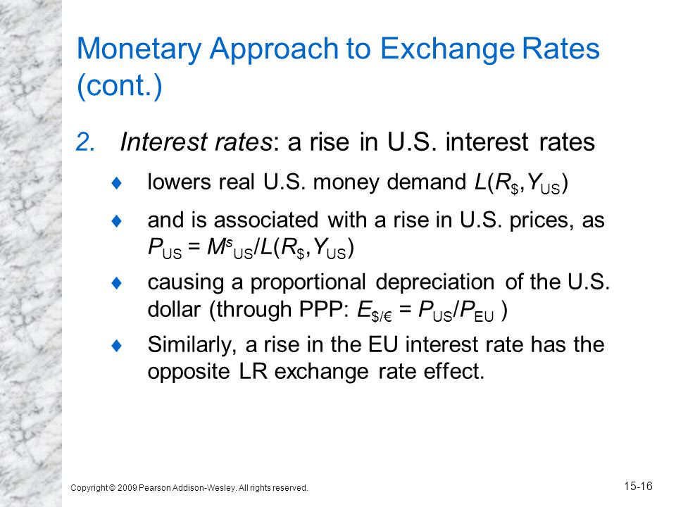 Copyright © 2009 Pearson Addison-Wesley. All rights reserved. 15-16 Monetary Approach to Exchange Rates (cont.) 2.Interest rates: a rise in U.S. inter