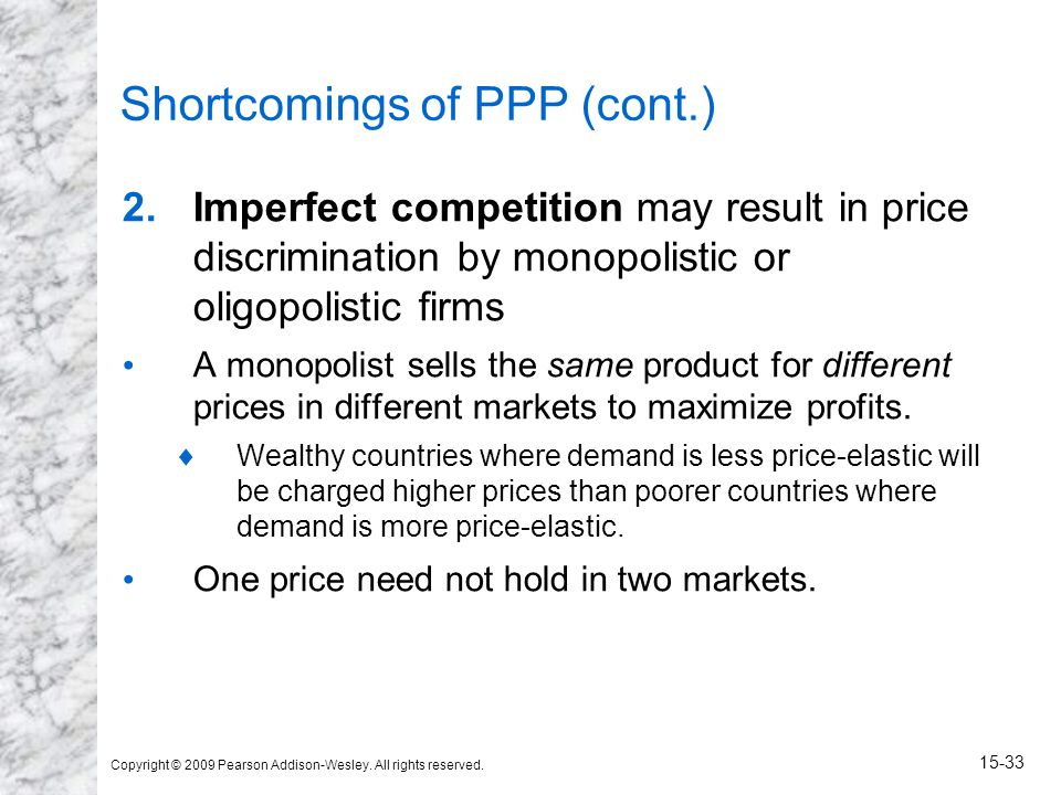 Copyright © 2009 Pearson Addison-Wesley. All rights reserved. 15-33 Shortcomings of PPP (cont.) 2.Imperfect competition may result in price discrimina