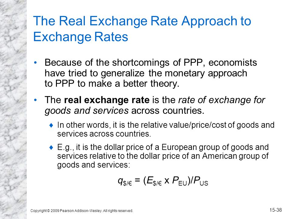 Copyright © 2009 Pearson Addison-Wesley. All rights reserved. 15-38 The Real Exchange Rate Approach to Exchange Rates Because of the shortcomings of P