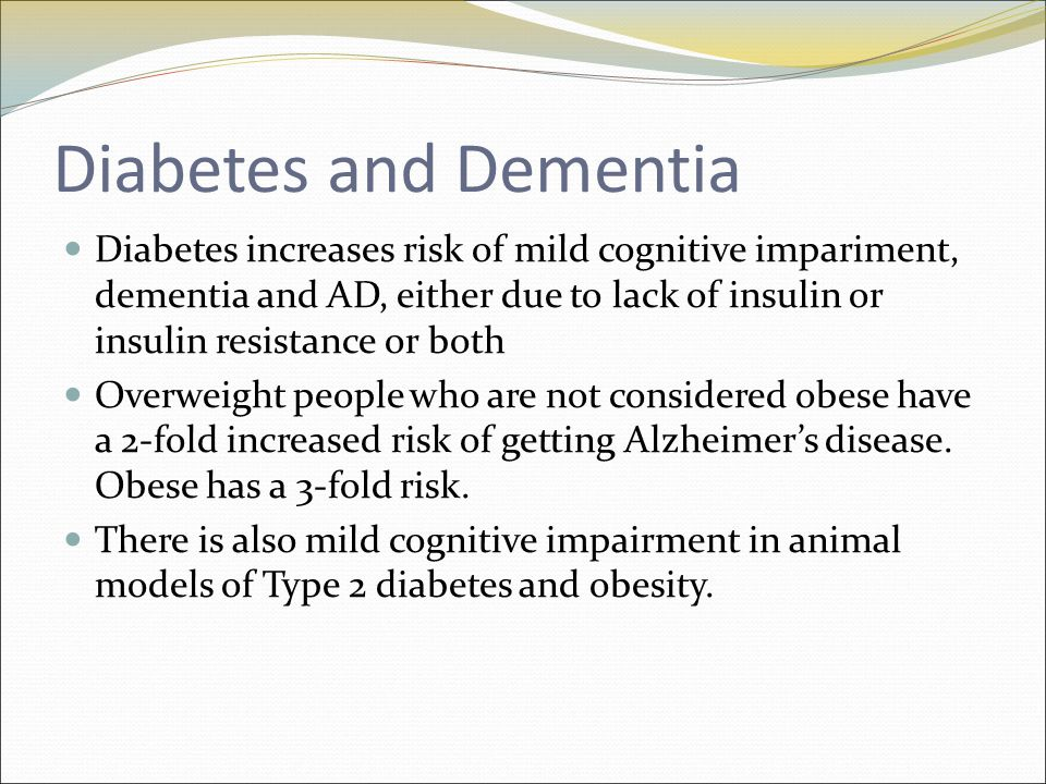 Diabetes and Dementia Diabetes increases risk of mild cognitive impariment, dementia and AD, either due to lack of insulin or insulin resistance or both Overweight people who are not considered obese have a 2-fold increased risk of getting Alzheimer's disease.