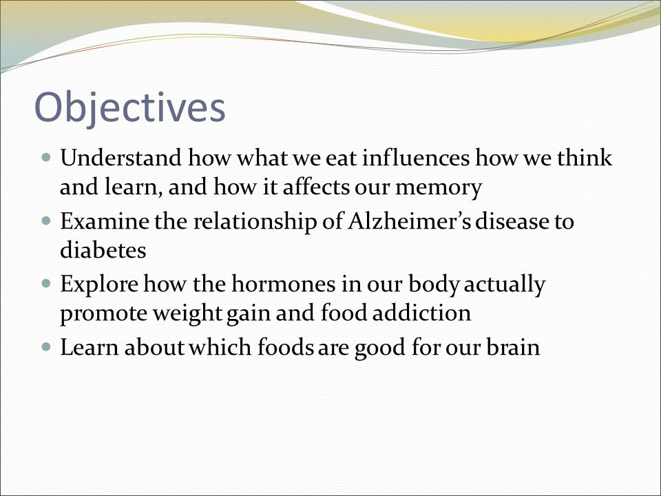 Objectives Understand how what we eat influences how we think and learn, and how it affects our memory Examine the relationship of Alzheimer's disease to diabetes Explore how the hormones in our body actually promote weight gain and food addiction Learn about which foods are good for our brain