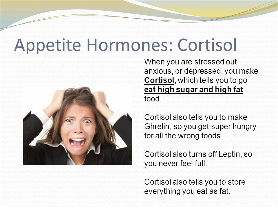 Appetite Hormones: Cortisol When you are stressed out, anxious, or depressed, you make Cortisol, which tells you to go eat high sugar and high fat food.