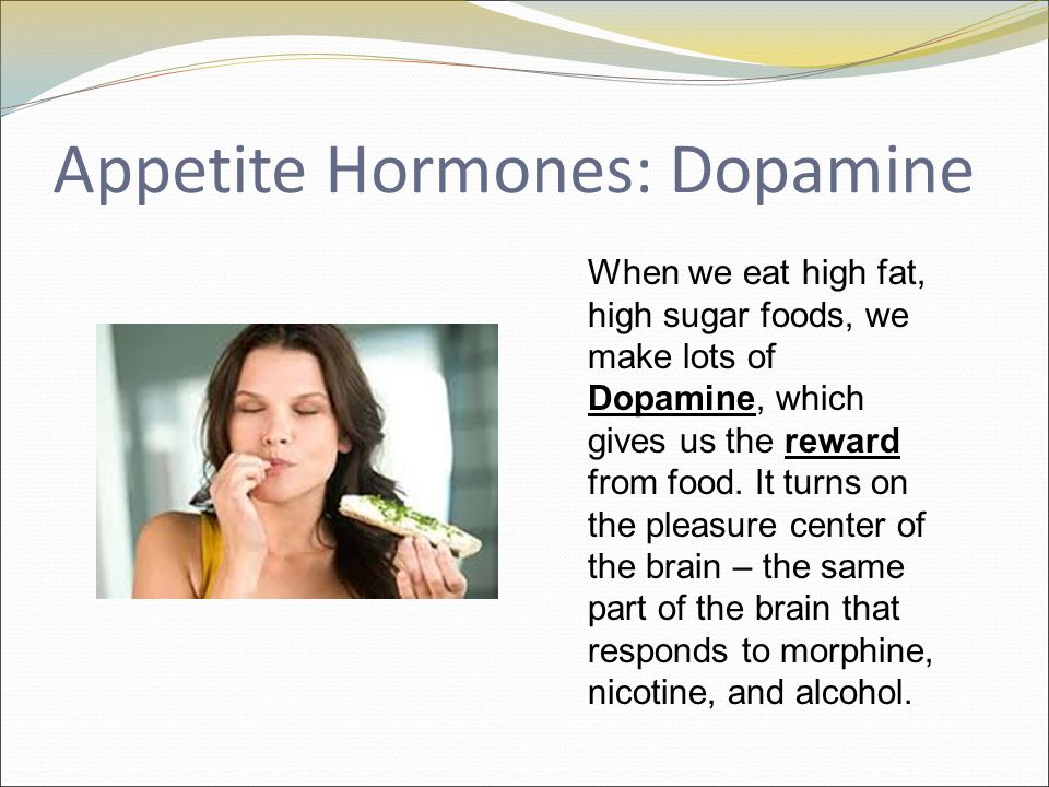 Appetite Hormones: Dopamine When we eat high fat, high sugar foods, we make lots of Dopamine, which gives us the reward from food.