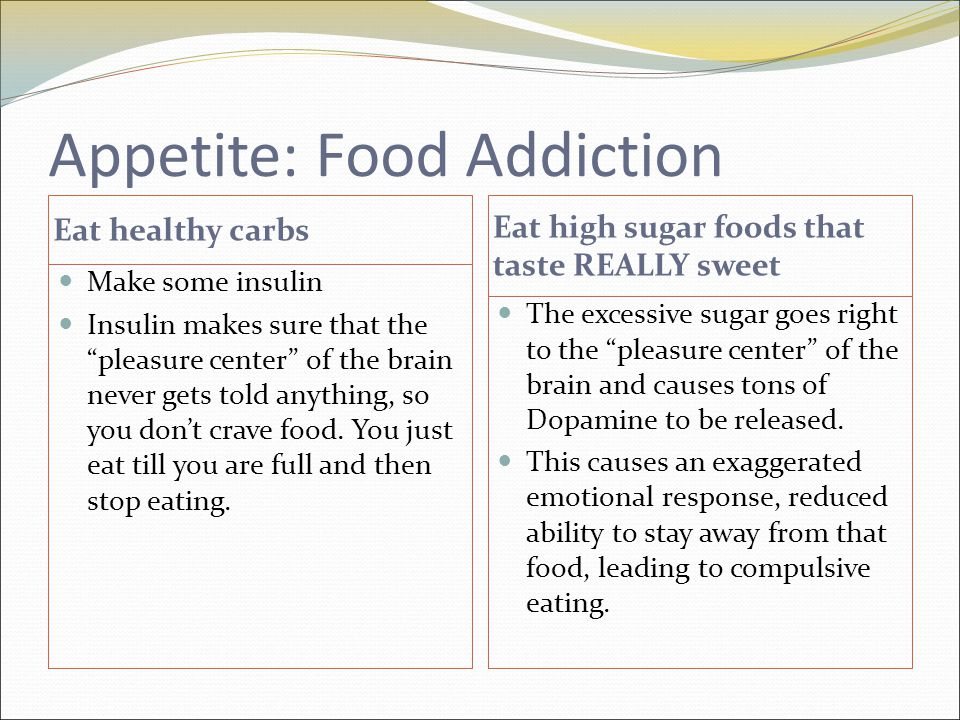 Appetite: Food Addiction Eat healthy carbs Eat high sugar foods that taste REALLY sweet Make some insulin Insulin makes sure that the pleasure center of the brain never gets told anything, so you don't crave food.