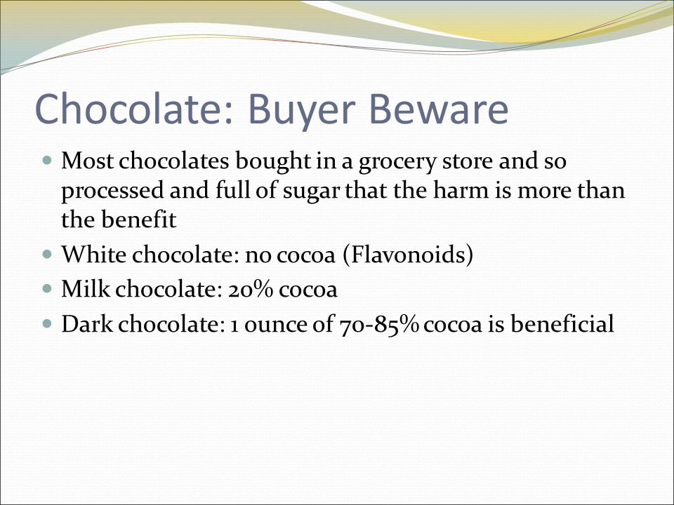 Chocolate: Buyer Beware Most chocolates bought in a grocery store and so processed and full of sugar that the harm is more than the benefit White chocolate: no cocoa (Flavonoids) Milk chocolate: 20% cocoa Dark chocolate: 1 ounce of 70-85% cocoa is beneficial