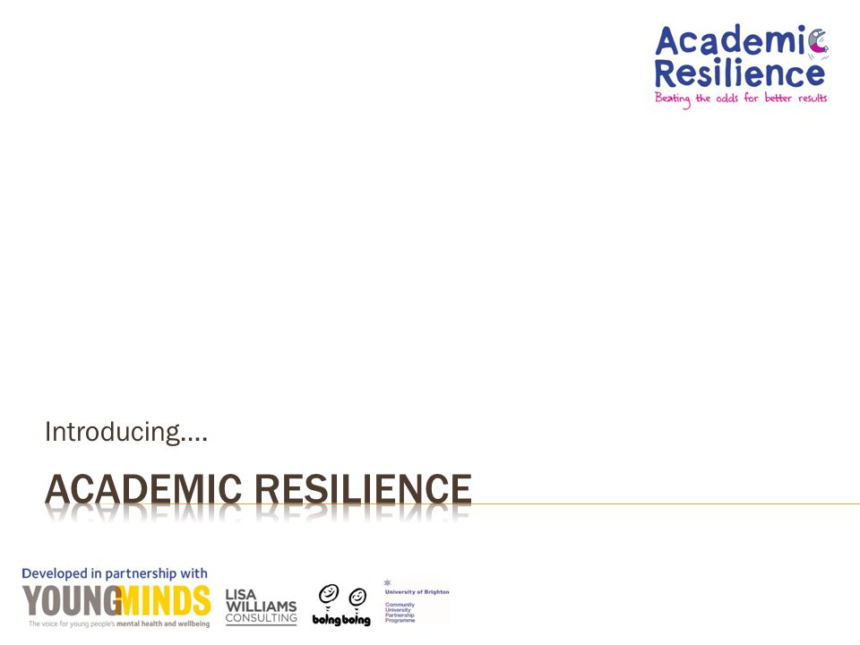  Introduce Academic Resilience and the concepts behind it  Why it matters  What a school can do to promote it  Think about how well we are doing as a school  Some things to try