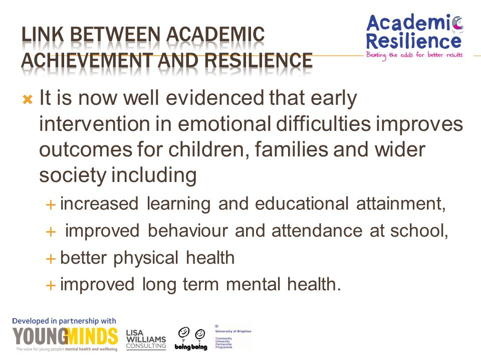  It is now well evidenced that early intervention in emotional difficulties improves outcomes for children, families and wider society including  increased learning and educational attainment,  improved behaviour and attendance at school,  better physical health  improved long term mental health.