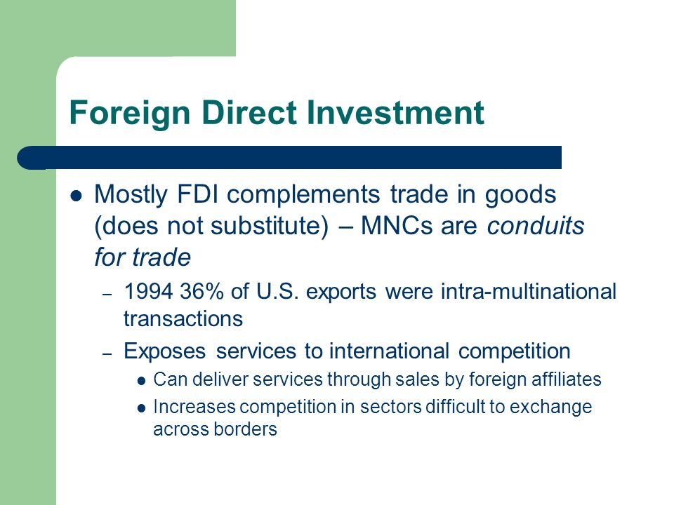 Foreign Direct Investment Mostly FDI complements trade in goods (does not substitute) – MNCs are conduits for trade – 1994 36% of U.S.