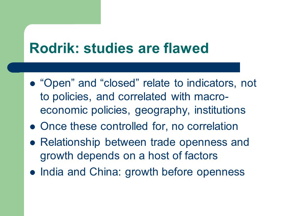 Rodrik: studies are flawed Open and closed relate to indicators, not to policies, and correlated with macro- economic policies, geography, institutions Once these controlled for, no correlation Relationship between trade openness and growth depends on a host of factors India and China: growth before openness